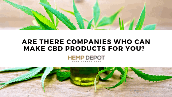 Are There Companies That Can Make CBD Products for You?