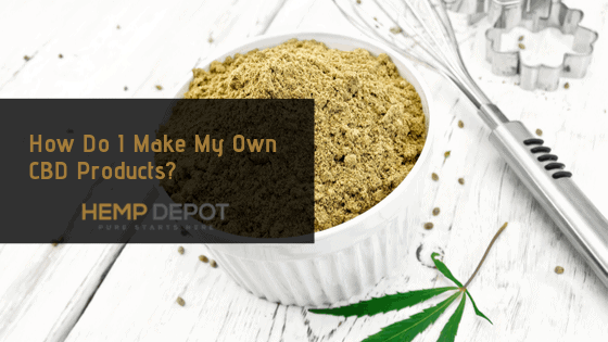 How Do I Make My Own CBD Products?