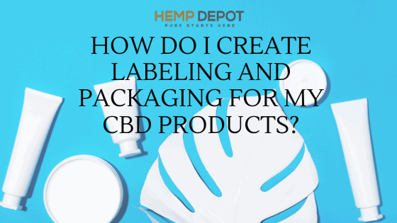 How Do I Create Labeling and Packaging for My CBD Products?