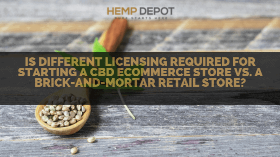 Is Different Licensing Required for Starting a CBD eCommerce Store vs. a Brick-and-Mortar Retail Store?