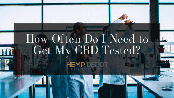 How Often Do I Need to Get My CBD Tested?