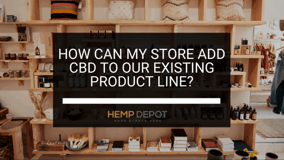 How Can My Store Add CBD to Our Existing Product Line?