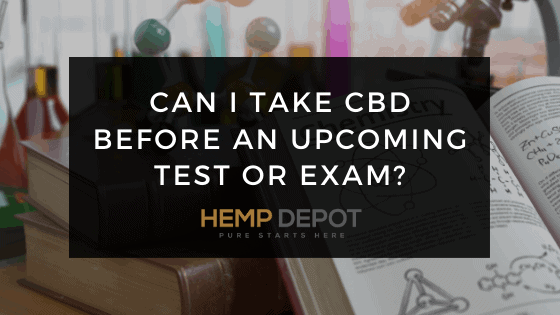 Can I Take CBD Before an Upcoming Test or Exam?