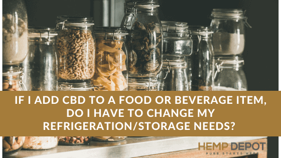 If I Add CBD to a Food or Beverage Item, Do I Have to Change my Refrigeration/Storage Needs?