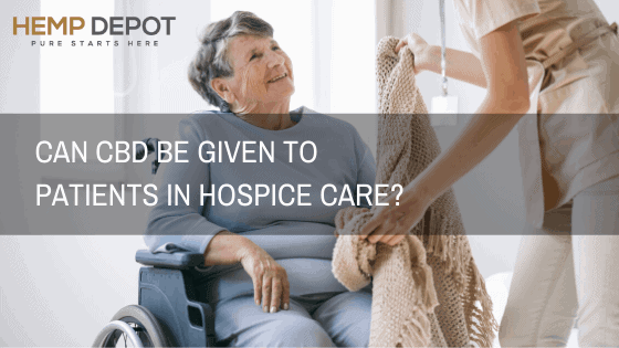 Can CBD Be Given to Patients in Hospice Care?