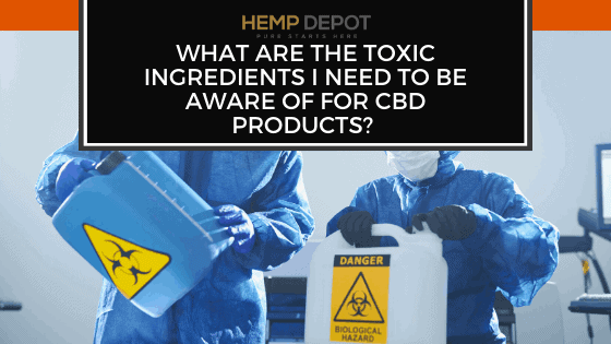 What Are the Toxic Ingredients I Need to Be Aware of for CBD Products?