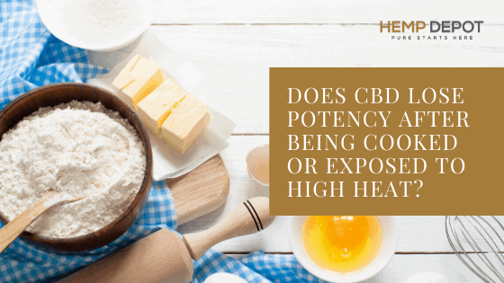 Does CBD Lose Potency After Being Cooked or Exposed to High Heat?