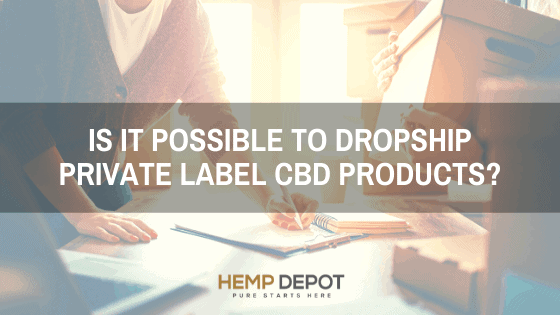 Is it Possible to Dropship Private Label CBD Products?