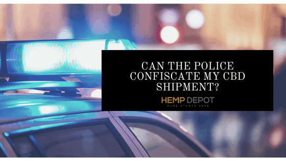 Can the Police Confiscate My CBD Shipment?