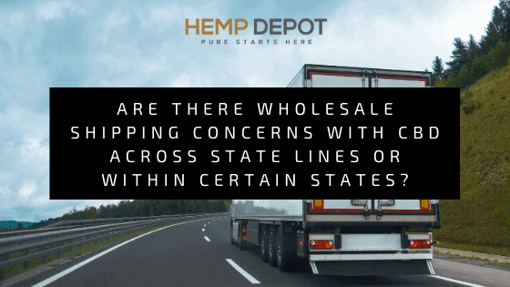 Are there Wholesale Shipping Concerns with CBD across State Lines or within Certain States?