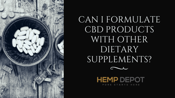 Can I Formulate CBD Products with Other Dietary Supplements?
