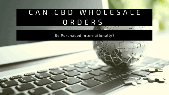 Can CBD Wholesale Orders Be Purchased Internationally?