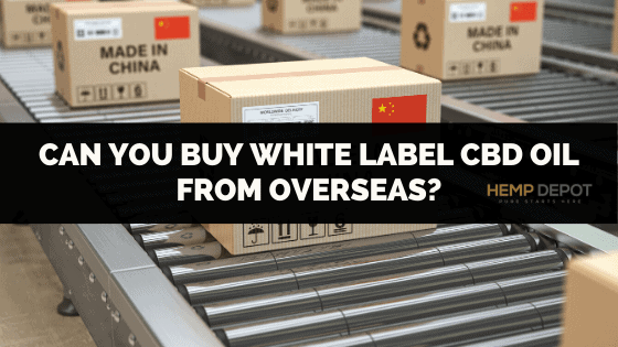 Can You Buy White Label CBD Oil from Overseas?